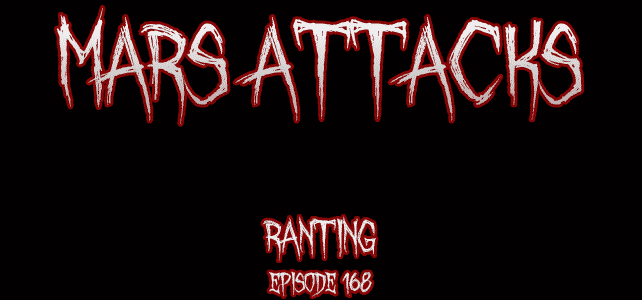 Mars Attacks Podcast – Episode 168 – Ranting